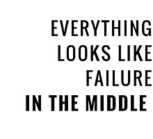 Everything looks like failure in the middle ~ Motivational Quote by IdeasForArtists