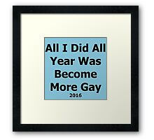 All I Did This Year Was Become More Gay 2016 Framed Print