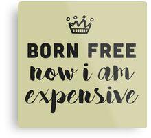 Born free. Now I am expensive Metal Print