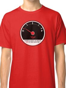 Only So Much Oil In The Ground (Gauge) Classic T-Shirt