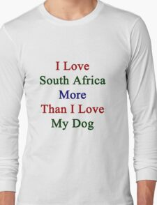 I Love South Africa More Than I Love My Dog  Long Sleeve T-Shirt