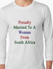 Proudly Married To A Woman From South Africa  Long Sleeve T-Shirt