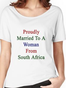 Proudly Married To A Woman From South Africa  Women's Relaxed Fit T-Shirt