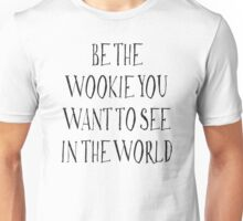 Be The Wookie You Want To See In The World Unisex T-Shirt