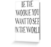Be The Wookie You Want To See In The World Greeting Card