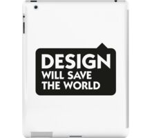 Design will save the world! iPad Case/Skin