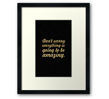 Don't worry everything is going to be amazing. - Life Inspirational Quote Framed Print