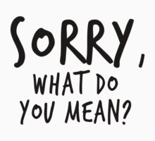 Sorry, what do you mean? - Black Text by INEFFABLE Designs