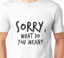 Sorry, what do you mean? - Black Text Unisex T-Shirt