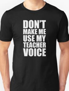 Don't Make Me Use My Teacher Voice Unisex T-Shirt