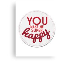 You Make Me Super Happy Canvas Print