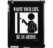 Waste your life. Be An Artist. - Street Artist iPad Case/Skin