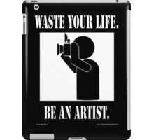 Waste your life. Be An Artist. - Photographer iPad Case/Skin