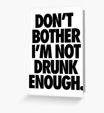DON'T BOTHER I'M NOT DRUNK ENOUGH. Greeting Card