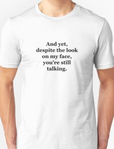 And Yet, Despite the Look on my Face, You're Still Talking Unisex T-Shirt