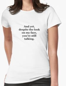 And Yet, Despite the Look on my Face, You're Still Talking Womens Fitted T-Shirt