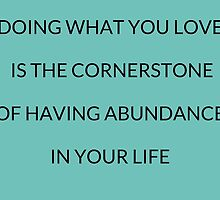 Doing what you love is the cornerstone of having abundance in your life by IdeasForArtists