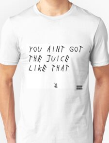 You Ain't Got The Juice Like That Unisex T-Shirt