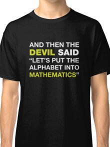 And Then The DEVIL Said, Let's Put Alphabet Into Mathematics. Classic T-Shirt