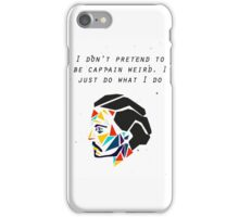 I don't pretend to be captain weird. I just do what I do. - JD iPhone Case/Skin