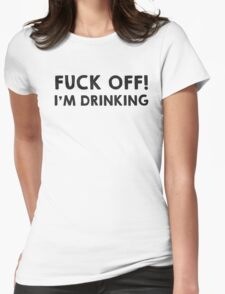 Fuck off! I am drinking Womens Fitted T-Shirt