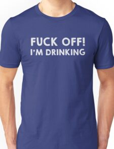 Fuck off! I am drinking Unisex T-Shirt