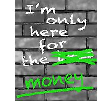 I'm Only Here For The Money Photographic Print