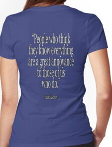 Isaac, Asimov, People who think they know everything are a great annoyance to those of us who do Womens Fitted T-Shirt