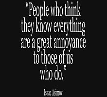 Isaac, Asimov, 'People who think they know everything are a great annoyance to those of us who do.' Unisex T-Shirt