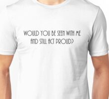 'Would you be seen with me?' Unisex T-Shirt