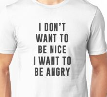 I don't want to be nice. I want to be angry Unisex T-Shirt