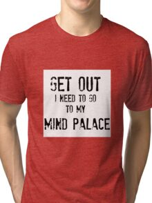 Get Out. I Need To Go To My Mind Palace Tri-blend T-Shirt