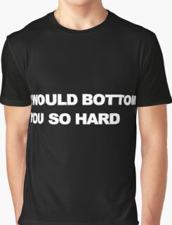 I Would Bottom You So Hard Graphic T-Shirt