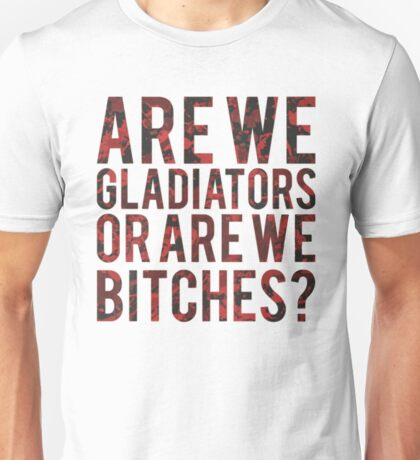 Are we gladiators or are we bitches? Unisex T-Shirt