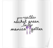 You are the Rachel Green to my Monica Geller Poster