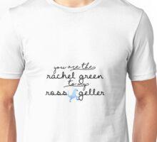 You are the Rachel Green to my Ross Geller Unisex T-Shirt
