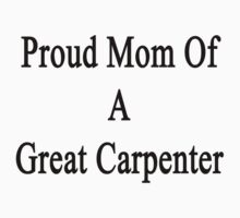 Proud Mom Of A Great Carpenter  by supernova23