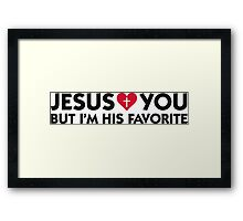 Jesus loves you but I m his favorite Framed Print