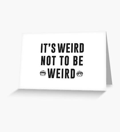 It's weird not to be weird Greeting Card