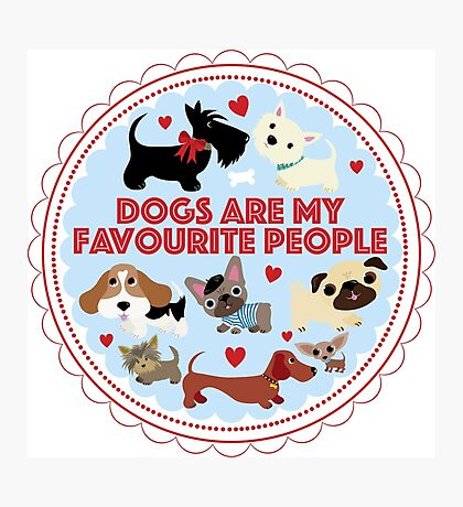 Dogs are my favourite people (U.K English) Photographic Print