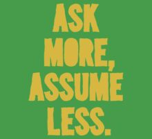 ASK MORE, ASSUME LESS by ezcreative