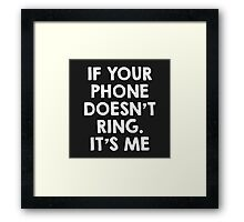 If your phone doesn't ring.. it's me Framed Print