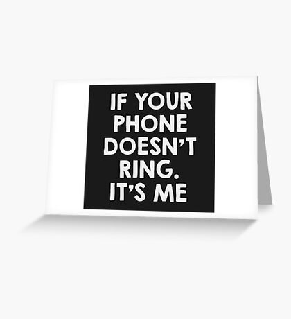 If your phone doesn't ring.. it's me Greeting Card