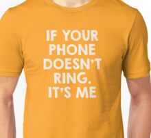 If your phone doesn't ring.. it's me Unisex T-Shirt