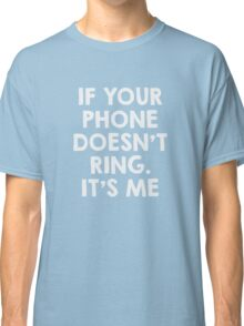 If your phone doesn't ring.. it's me Classic T-Shirt