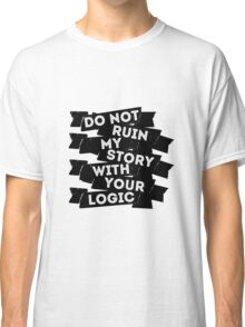 Do Not Ruin My Story With Your Logic Classic T-Shirt