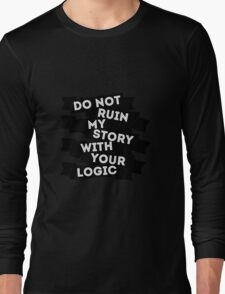 Do Not Ruin My Story With Your Logic Long Sleeve T-Shirt