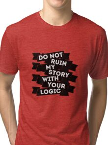 Do Not Ruin My Story With Your Logic Tri-blend T-Shirt