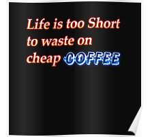 Life is too short to waste on cheap coffee Poster