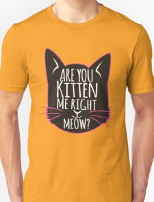 Are you kitten me right meow ? (Black) T-Shirt